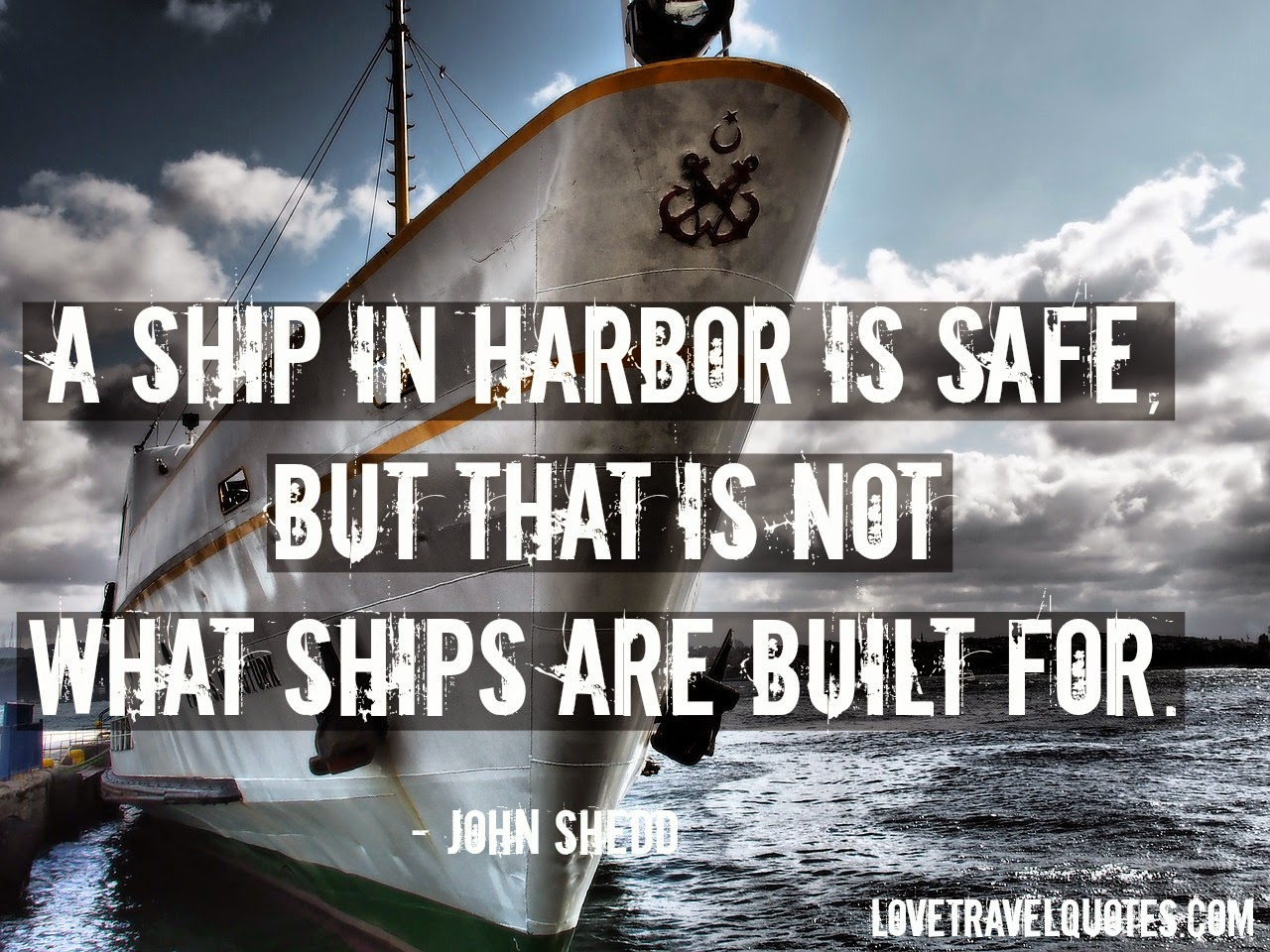 a ship in harbor is safe, but that is not what ships are built for