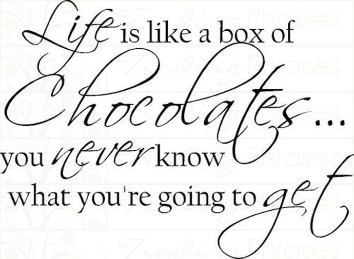 Life is like a box of chocolates ... You never know what you're going to get. Coco Chanel