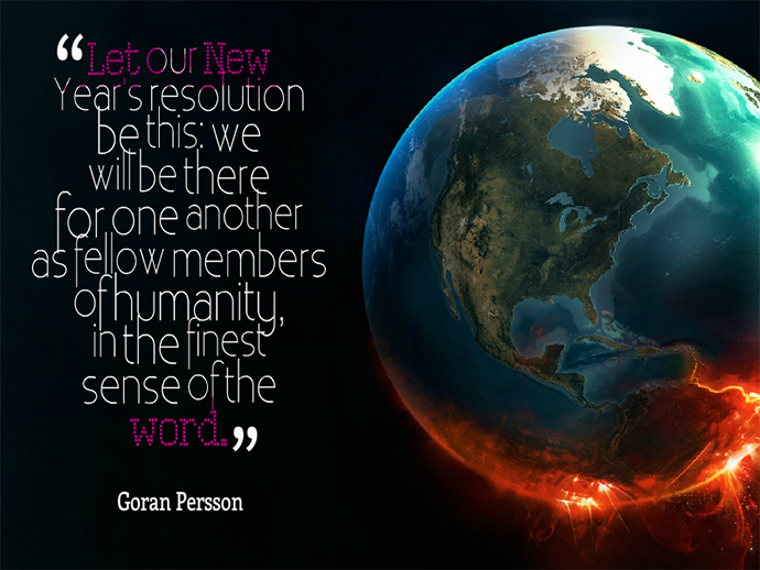 "Let our new year's resolution be this: we will be there for one another as fellow members of humanity, in the finest sense of the word."" Goran Persson"