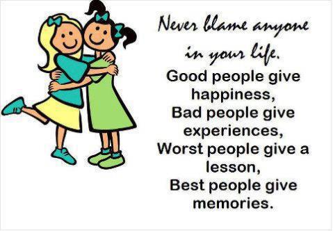 Never blame anyone in your life. Good people give happiness, Bad people give experiences, Worst people give a lesson, Best people give memories.