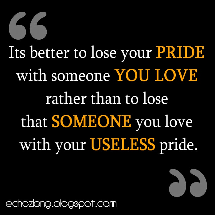 Its better to lose your pride with someone you love.
