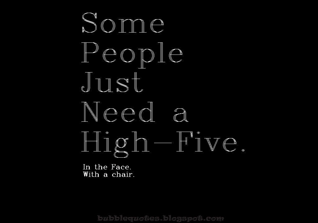 Some people just need a High-Five, On the Face. With a Chair.