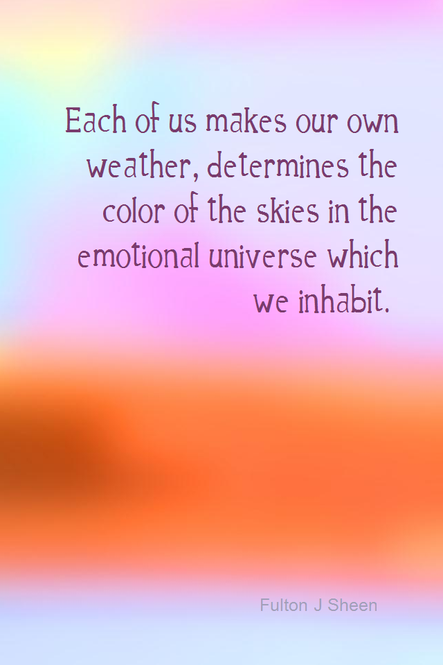 visual quote - image quotation for EMOTIONS - Each of us makes our own weather, determines the color of the skies in the emotional universe which we inhabit. - Fulton J Sheen