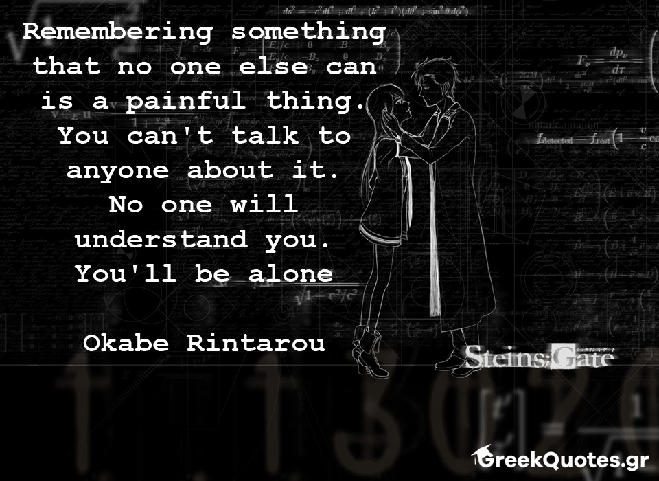 Remembering something that no one else can is a painful thing. You can't talk to anyone about it. No one will understand you. You'll be alone - Okabe Rintarou