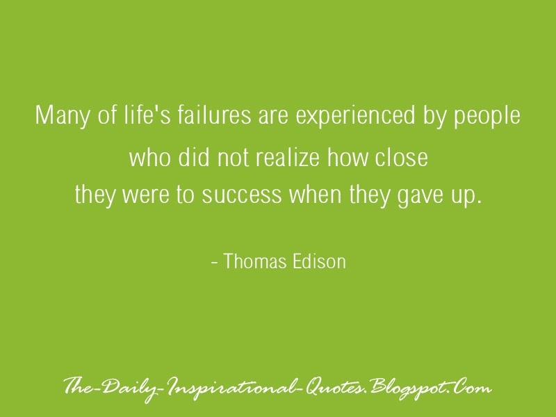 Many of life's failures are experienced by people who did not realize how close they were to success when they gave up. - Thomas Edison
