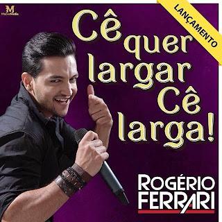 Rogério Ferrari - Cê Quer Largar cê Larga - Mp3 (2013)