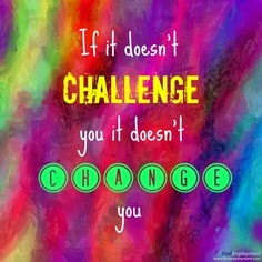 Make a Change!  If it doesn't Challenge You, It Doesn't Change You!
