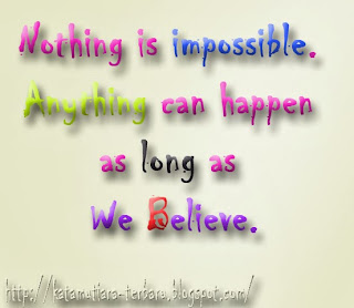 Nothing is impossible. Anything can happen as long as we believe