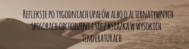 Refleksje po tygodniach upałów albo o alternatywnych sposobach obchodzenia się z książką w wysokich temperaturach