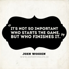 "John Wooden quote: ""It's not so important who starts the game, but who finishes it."""