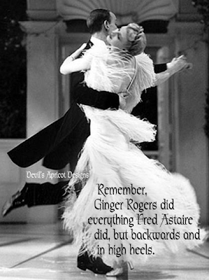 Ginger Rogers did everything Fred Astaire did, but backwards and in high heels.