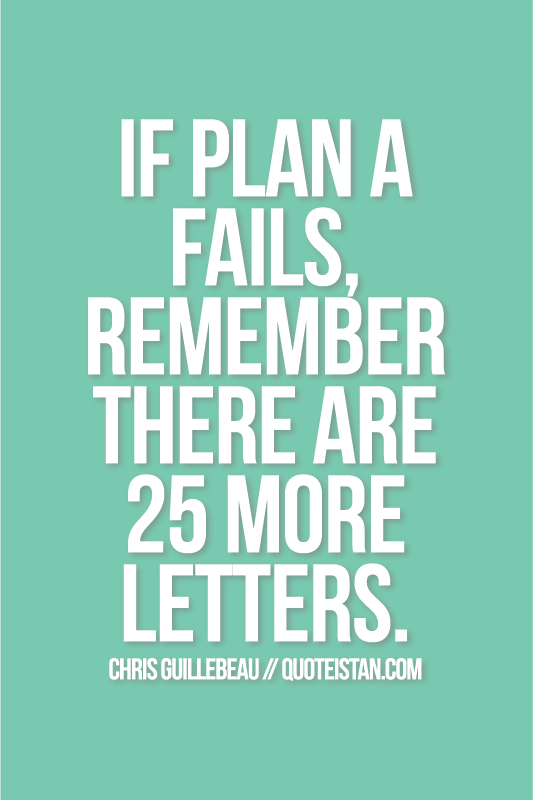 Plan B Fails >> If plan A fails, remember there are 25 more letters.