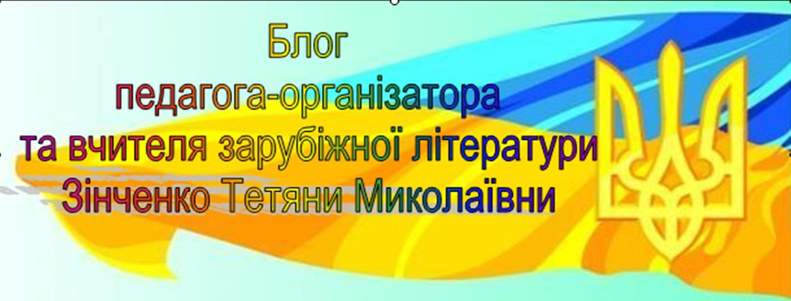 Блог педагога-організатора та вчителя зарубіжної літератури Зінченко Тетяни Миколаївни