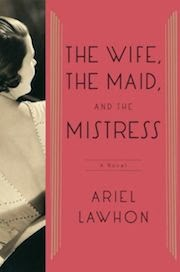The Wife, the Maid, and the Mistress: A Novel by Ariel Lawhon