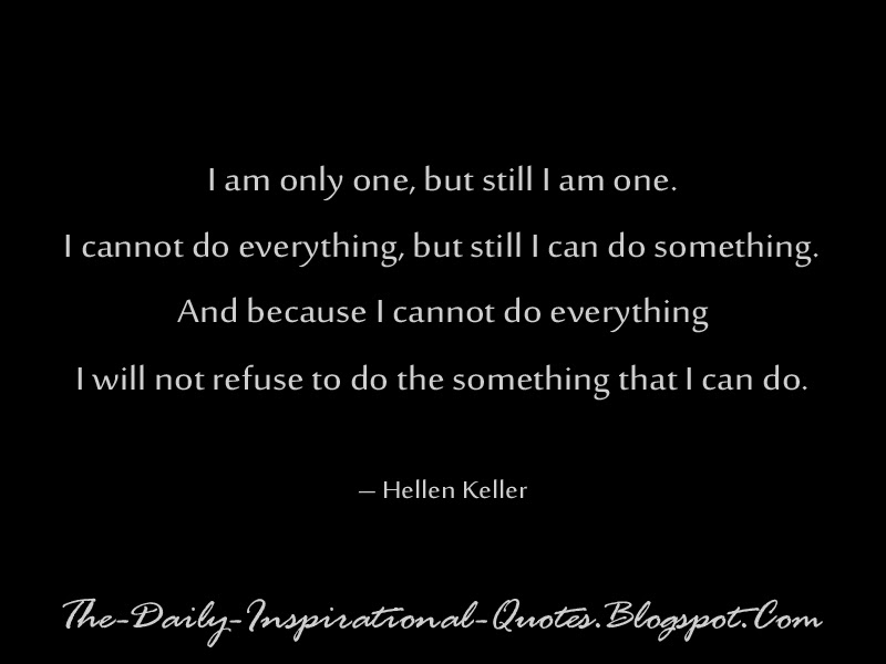 I am only one, but still I am one. I cannot do everything, but still I can do something. And because I cannot do everything I will not refuse to do the something that I can do. – Hellen Keller