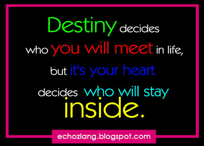 Destiny decides who you will meet in life, but it's your heart decides who will stay inside.