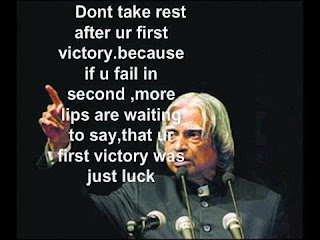"Dr. A.P.J. Abdul Kalam saying ""Dont take rest after ur first victory. because if u fail in second, more lips are waiting to say, that ur first victory was just luck."