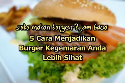 5 Cara Untuk Menjadikan Burger Kegemaran Anda Lebih Sihat
