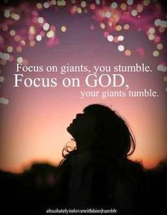 Focus in giants, you stumble. Focus on God,  your giants tumble