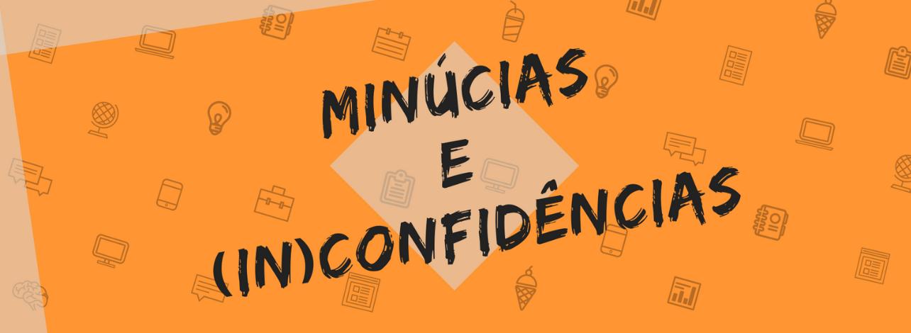 MINÚCIAS  &  (IN)CONFIDÊNCIAS