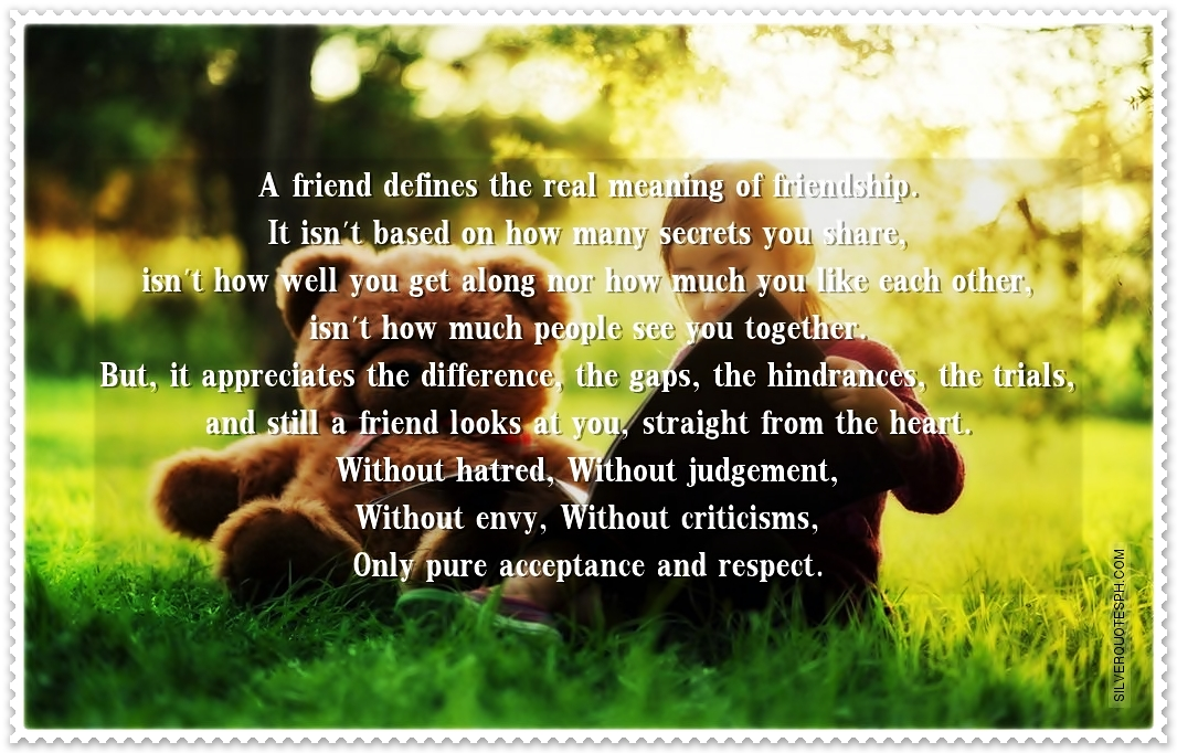 a definition of a friend Friendship is a relationship of mutual affection between people friendship is a stronger form of interpersonal bond than an association friendship has been studied in academic fields such as communication, sociology, social psychology, anthropology, and philosophy.