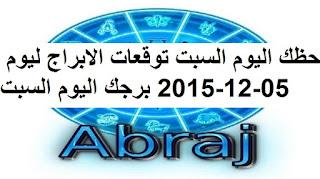 حظك اليوم السبت توقعات الابراج ليوم 05-12-2015 برجك اليوم السبت