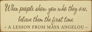 When people show you who they are, believe them the first time