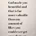 god made you beautiful and that is far more