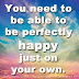 You need to be able to be perfectly happy just on your own.