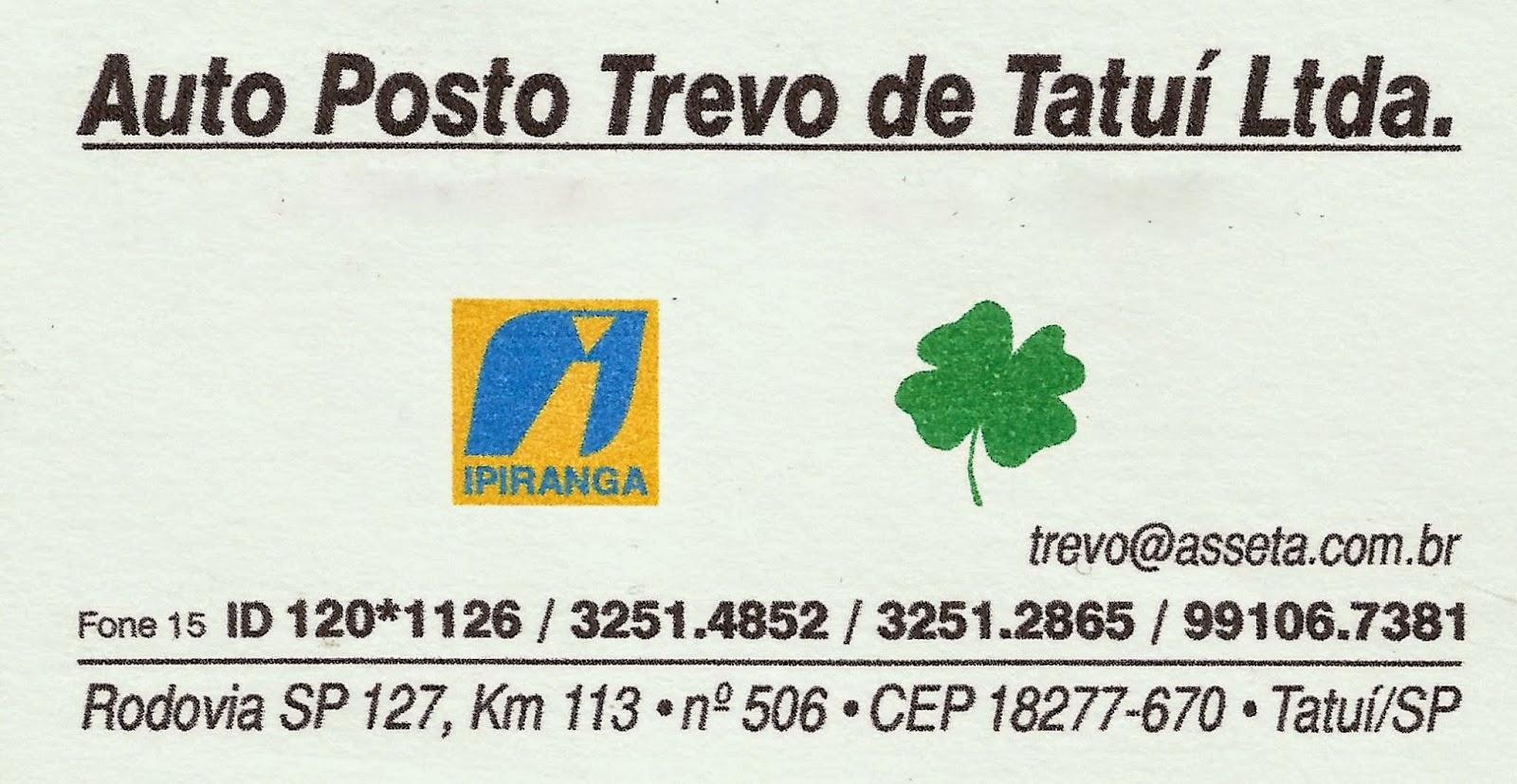 AUTO POSTO TREVO TATUÍ Rua. Onze de Agosto, 1150 Centro - Tatuí - SP tel: (15)3251-4852 / 3251-2865 Cel: 99106-7381 / Nextel: Id 120*1126 e-mail: trevo@asseta.com.br