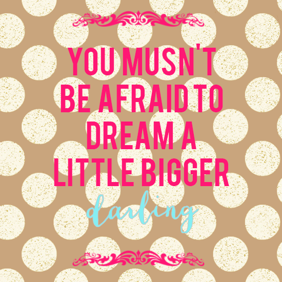 You Musn't Be Afraid to Dream A Little Bigger Darling!