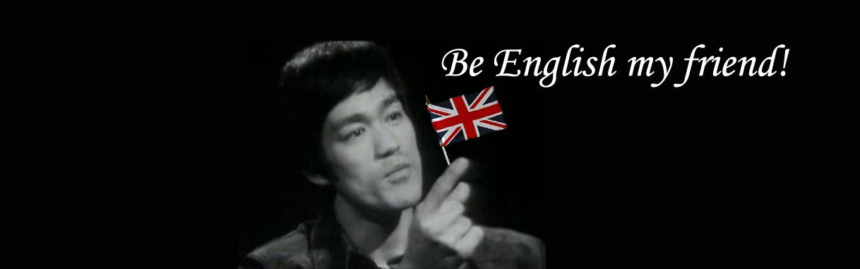 Be English my Friend!