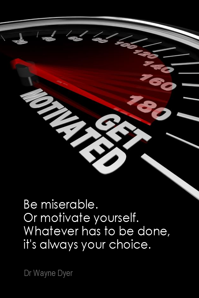 visual quote - image quotation for MOTIVATION - Be miserable. Or motivate yourself. Whatever has to be done, it's always your choice. - Dr Wayne Dyer