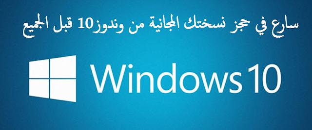 WINDOW 10 : سارع في حجز نسختك الرسمية المجانية النهائية لوندوز 10 قبل الجميع