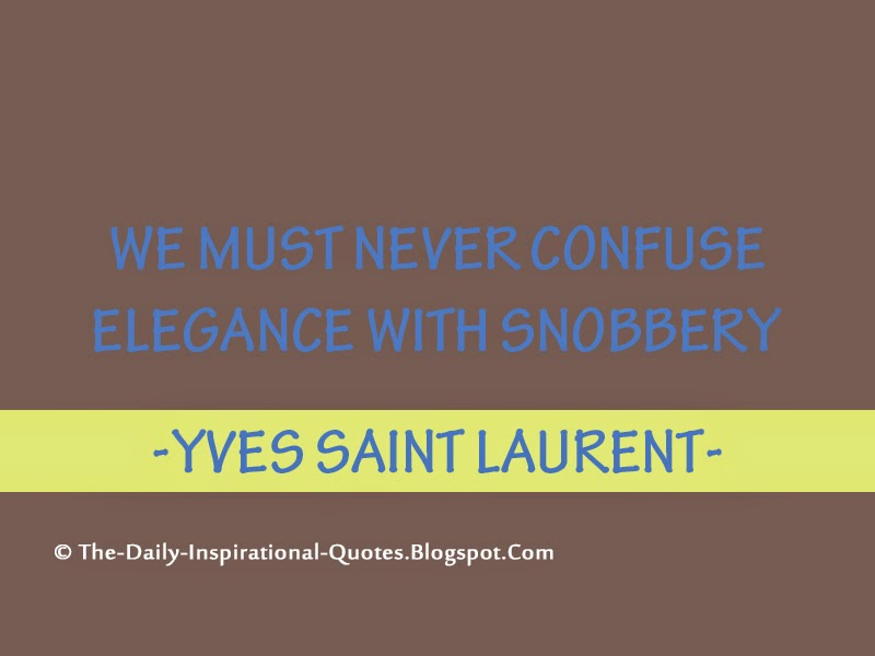 We must never confuse elegance with snobbery - Yves Saint Laurent