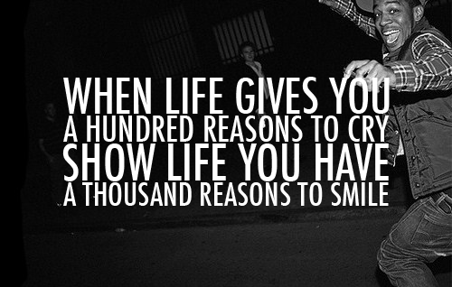 When Life Gives You A Hundred Reasons To Cry Show Life You Have A Thousand Reasons To Smile