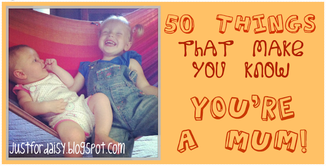Just For Daisy :: 50 Things That Make You Know You're A Mum!