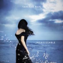 Insaisissable, tome 2 : Ne m'échappe pas de Tahereh Mafi