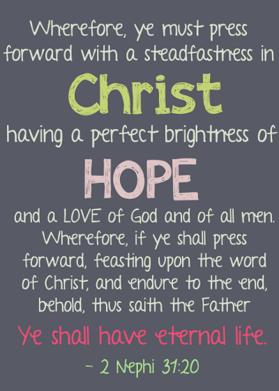 Wherefore, ye must press forward with a steadfastness in Christ, having a perfect brightness of hope, and a love of God and of all men. Wherefore, if ye shall press forward, feasting upon the word of Christ, and endure to the end, behold, thus saith the Father: Ye shall have eternal life. - 2 Ne. 31:20