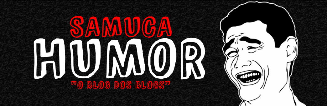 "SAMUCAHUMOR — ""O blog dos blogs""."