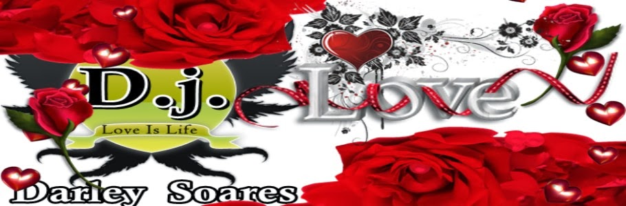 "Love is Life ""Amor é Vida""     D.j. ""Darley Soares"""