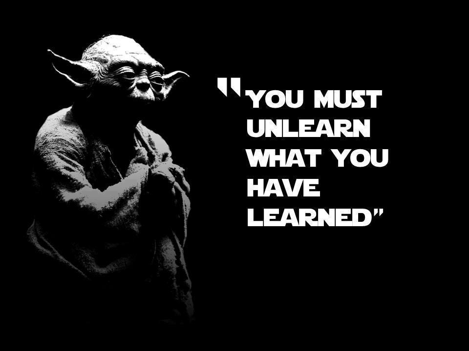 You+must+unlearn+what+you+have+learned.j
