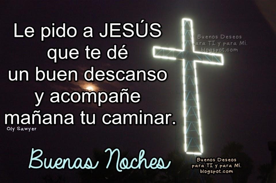 Le pido a JESÚS que te dé un buen descanso y acompañe mañana tu caminar.