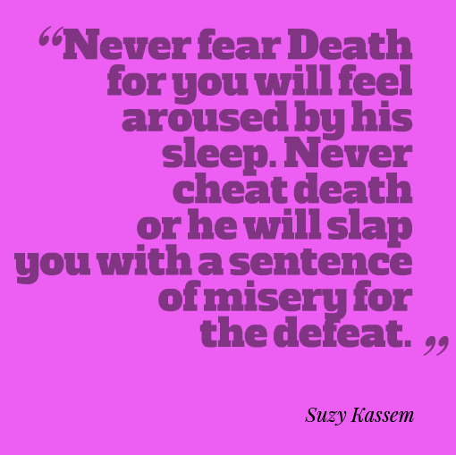 never fear death for you will feel aroused by his sleep. Never cheat death or he will slap you with a sentence of misery for the defeat. Suzy Kassem