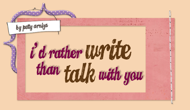 I'd Rather Write Than Talk With You