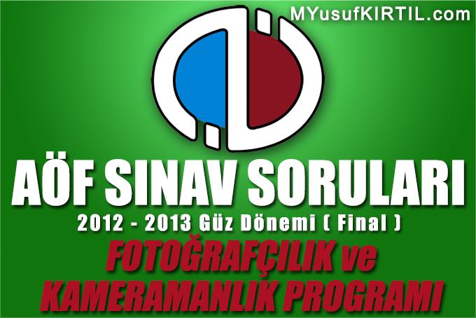 Açıköğretim Fakültesi ( AÖF ) Fotoğrafçılık ve Kameramanlık Bölümü / Programı 2012 - 2013 Güz Dönemi Dönem Sonu Sınavı ( Final ) Soruları İndir