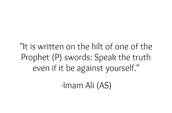 It is written on the hilt of one of the Prophet (PBUH) swords: speak the truth even if it be against yourself.