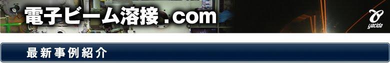 電子ビーム溶接.com|電子ビーム溶接に関する技術情報サイトです[最新事例紹介]