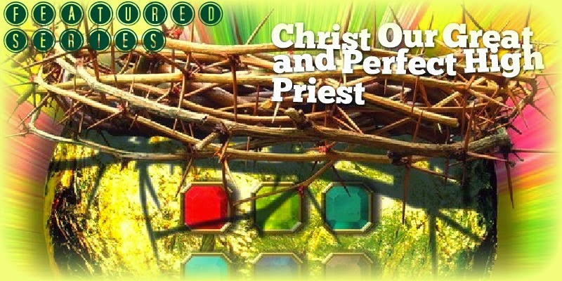 Christ Our Great and Perfect High Priest (Part 3)