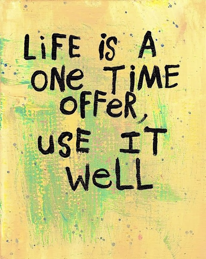 Life is a one time offer. Use it well